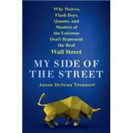 My Side of the Street Why Wolves, Flash Boys, Quants, and Masters of the Universe Don't Represent the Real Wall Street by DeSena Trennert, Jason, 9781250068279