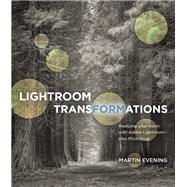 Lightroom Transformations Realizing your vision with Adobe Lightroom plus Photoshop by Evening, Martin, 9780134398280
