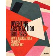 Inventing Abstraction, 1910-1925: How a Radical Idea Changed Modern Art by Dickerman, Leah; Affron, Matthew (CON); Bois, Yve-Alain (CON); Chlenova, Masha (CON); Coen, Ester (CON), 9780870708282