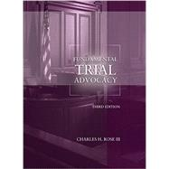 Fundamental Trial Advocacy by Rose, Charles, III, 9781634598286