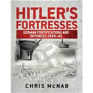 Hitler's Fortresses German Fortifications and Defences 1939–45 by McNab, Chris, 9781782008286