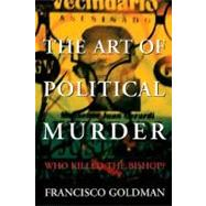 The Art of Political Murder Who Killed the Bishop? by Goldman, Francisco, 9780802118288