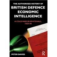 The Authorised History of British Economic and Defence Intelligence: A War in Whitehall, 1929-90 by Davies,Peter, 9781138658288