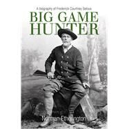Big Game Hunter: A Biography of Frederick Courtney Selous by Etherington, Norman, 9780719808289