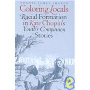 Coloring Locals : Racial Formation in Kate Chopin's Youth's Companion Stories, 1891-1902 by Shaker, Bonnie James, 9780877458289