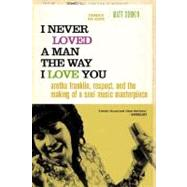 I Never Loved a Man the Way I Love You : Aretha Franklin, Respect, and the Making of a Soul Music Masterpiece by Dobkin; Giovanni, 9780312318291