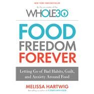 Food Freedom Forever: Letting Go of Bad Habits, Guilt, and Anxiety Around Food by Hartwig, Melissa, 9780544838291