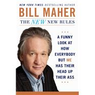 The New New Rules A Funny Look at How Everybody but Me Has Their Head Up Their Ass by Maher, Bill, 9780452298293