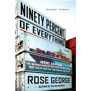 Ninety Percent of Everything Inside Shipping, the Invisible Industry That Puts Clothes on Your Back, Gas in Your Car, and Food on Your Plate by George, Rose, 9781250058294