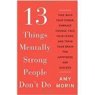 13 Things Mentally Strong People Don't Do: Take Back Your Power, Embrace Change, Face Your Fears, and Train Your Brain for Happiness and Success by Morin, Amy, 9780062358295