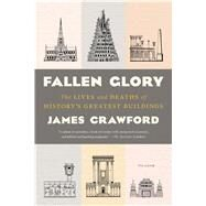 Fallen Glory The Lives and Deaths of History's Greatest Buildings by Crawford, James, 9781250118295
