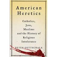American Heretics Catholics, Jews, Muslims, and the History of Religious Intolerance by Gottschalk, Peter, 9781137278296