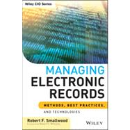 Managing Electronic Records : Methods, Best Practices, and Technologies by Smallwood, Robert F.; Williams, Robert F., 9781118218297