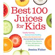 Best 100 Juices for Kids: Totally Yummy, Awesomely Healthy, & Naturally Sweetened Homemade Alternatives to Soda Pop, Sports Drinks, & Expensive Bottled Juices by Fisher, Jessica, 9781558328297