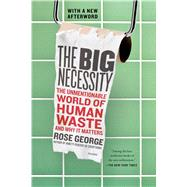 The Big Necessity The Unmentionable World of Human Waste and Why It Matters by George, Rose, 9781250058300
