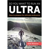 So You Want to Run an Ultra: How to Prepare for Ultimate Endurance by Mouncey, Andy, 9781847978301