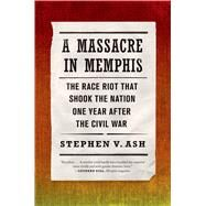 A Massacre in Memphis The Race Riot That Shook the Nation One Year After the Civil War by Ash, Stephen V., 9780809068302