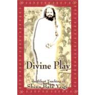 Divine Play : The Silent Teaching of Shiva Bala Yogi by Palotas, Thomas, 9780976078302