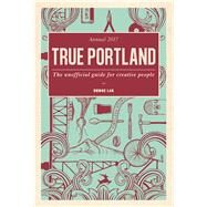 True Portland The Unofficial Guide for Creative People by Kurosaki, Teruo, 9780997068306