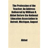 The Profession of the Teacher: An Address Delivered by William R. Abbot Before the National Education Association in Detroit, Michigan, August 4th, 1874 by Abbot, William R.; College of Physicians of Philadelphia, 9781154448306