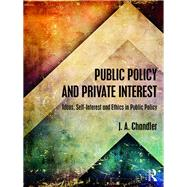 Public Policy and Private Interest: Ideas, Self-Interest and Ethics in Public Policy by Chandler; Jim A., 9780415558310