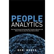 People Analytics How Social Sensing Technology Will Transform Business and What It Tells Us about the Future of Work by Waber, Ben, 9780133158311