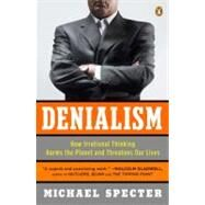 Denialism : How Irrational Thinking Harms the Planet and Threatens Our Lives by Specter, Michael, 9780143118312