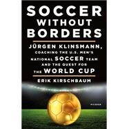 Soccer Without Borders Jürgen Klinsmann, Coaching the U.S. Men's National Soccer Team and the Quest for the World Cup by Kirschbaum, Erik; Klinsmann, Jürgen, 9781250098313
