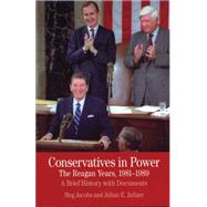 Conservatives in Power: The Reagan Years, 1981-1989 A Brief History with Documents by Jacobs, Meg; Zelizer, Julian E., 9780312488314