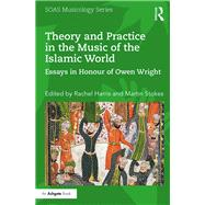 Theory and Practice in the Music of the Islamic World: Essays in Honour of Owen Wright by Harris; Rachel, 9781138218314