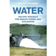 Water : The Epic Struggle for Wealth, Power, and Civilization by Solomon, Steven, 9780060548315
