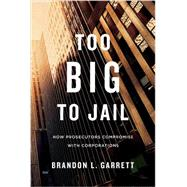 Too Big to Jail by Garrett, Brandon L., 9780674368316