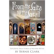 From the Gita to the Grail: Exploring Yoga Stories and Western Myths by Clark, Bernie, 9781935628316