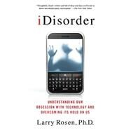 iDisorder: Understanding Our Obsession with Technology and Overcoming Its Hold on Us by Rosen, Larry D., Ph.D., 9781137278319