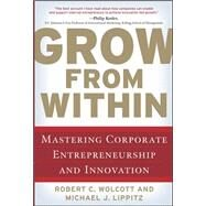 Grow from Within: Mastering Corporate Entrepreneurship and Innovation by Wolcott, Robert; Lippitz, Michael, 9780071598323