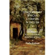Contemporary African Literature in English Global Locations, Postcolonial Identifications by Krishnan, Madhu, 9781137378323