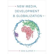 New Media, Development and Globalization: Making Connections in the Global South by Slater, Don, 9780745638324
