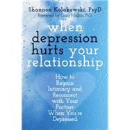 When Depression Hurts Your Relationship: How to Regain Intimacy and Reconnect With Your Partner When You're Depressed by Kolakowski, Shannon; Malkin, Craig, Ph.D., 9781608828326