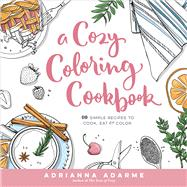 A Cozy Coloring Cookbook 40 Simple Recipes to Cook, Eat & Color by Adarme, Adrianna, 9781623368326