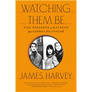 Watching Them Be Star Presence on the Screen from Garbo to Balthazar by Harvey, James, 9780865478329