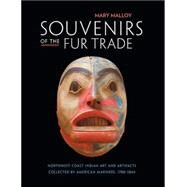 Souvenirs of the Fur Trade : Northwest Coast Indian Art and Artifacts Collected by American Mariners, 1788-1844 by Malloy, Mary, 9780873658331