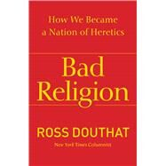 Bad Religion : How We Became a Nation of Heretics by Douthat, Ross, 9781439178331