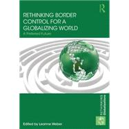Rethinking Border Control for a Globalizing World: A Preferred Future by Weber; Leanne, 9780415708333