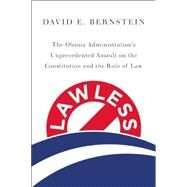 Lawless: The Obama Administration's Unprecedented Assault on the Constitution and the Rule of Law by Bernstein, David E., 9781594038334