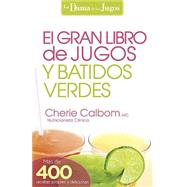 El Gran libro de jugos y batidos verdes / The Big Book of Juices and Green Smoothies: Mas de 400 recetas sencillas y deliciosas! by Calbom, Cherie, 9781621368335