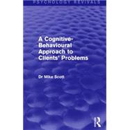 A Cognitive-Behavioural Approach to Clients' Problems by Scott; Michael J, 9781138858336