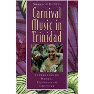 Carnival Music in Trinidad : Experiencing Music, Expressing Culture by Shannon Dudley, 9780195138337