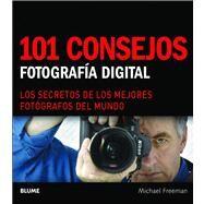101 consejos: Fotografia Digital: Los Secretos De Los Mejores Fotografos Del Mundo by Freeman, Michael, 9788480768337