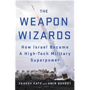 The Weapon Wizards How Israel Became a High-Tech Military Superpower by Katz, Yaakov; Bohbot, Amir, 9781250088338