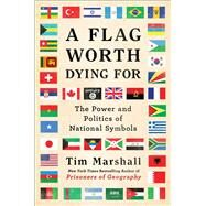 A Flag Worth Dying For The Power and Politics of National Symbols by Marshall, Tim, 9781501168338